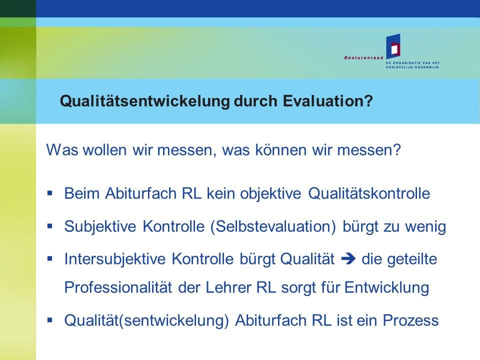 Qualitätsentwickelung durch Evaluation? Was wollen wir messen, was können wir messen? Beim Abiturfach RL kein objektive Qualitätskontrolle Subjektive