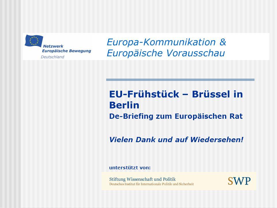 Europa-Kommunikation & Europäische Vorausschau EU-Frühstück – Brüssel in Berlin De-Briefing zum Europäischen Rat Vielen Dank und auf Wiedersehen.