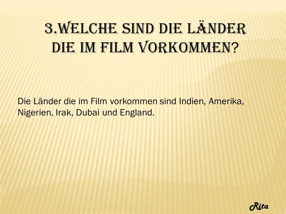 3.Welche sind die Länder die im Film vorkommen ? Die Länder die im Film vorkommen sind Indien, Amerika, Nigerien, Irak, Dubai und England. Rita