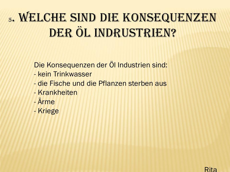 5. Welche sind die Konsequenzen der Öl Indrustrien? Die Konsequenzen der Öl Industrien sind: - kein Trinkwasser - die Fische und die Pflanzen sterben