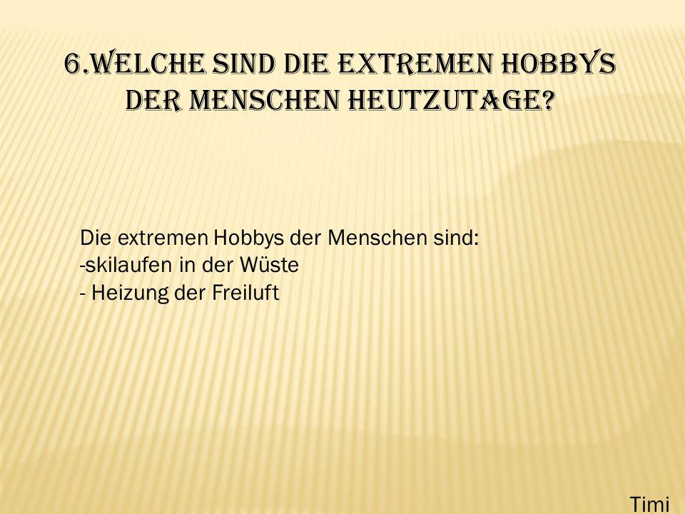 6.Welche sind die extremen Hobbys der Menschen heutzutage? Die extremen Hobbys der Menschen sind: -skilaufen in der Wüste - Heizung der Freiluft Timi