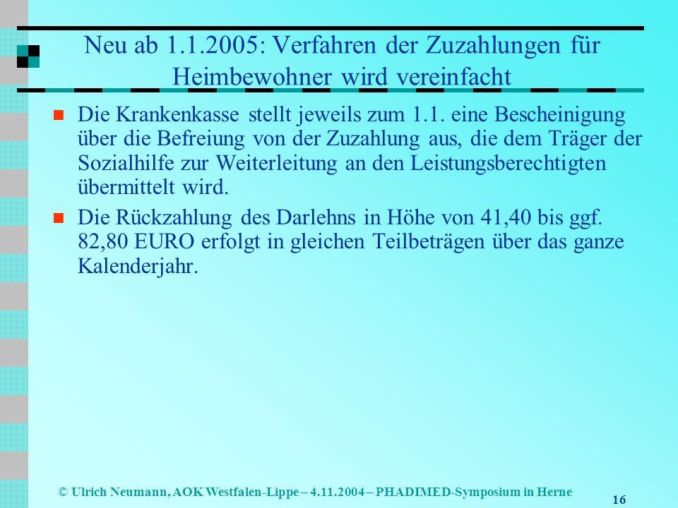 16 © Ulrich Neumann, AOK Westfalen-Lippe – 4.11.2004 – PHADIMED-Symposium in Herne Neu ab 1.1.2005: Verfahren der Zuzahlungen für Heimbewohner wird ve