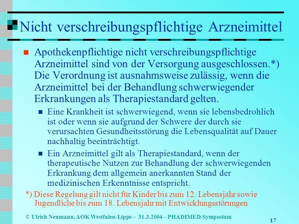 17 © Ulrich Neumann, AOK Westfalen-Lippe – 31.3.2004 – PHADIMED-Symposium Nicht verschreibungspflichtige Arzneimittel Apothekenpflichtige nicht verschreibungspflichtige Arzneimittel sind von der Versorgung ausgeschlossen.*) Die Verordnung ist ausnahmsweise zulässig, wenn die Arzneimittel bei der Behandlung schwerwiegender Erkrankungen als Therapiestandard gelten.