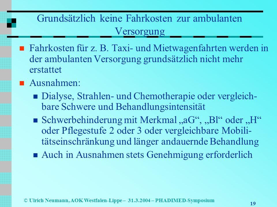 19 © Ulrich Neumann, AOK Westfalen-Lippe – 31.3.2004 – PHADIMED-Symposium Grundsätzlich keine Fahrkosten zur ambulanten Versorgung Fahrkosten für z.