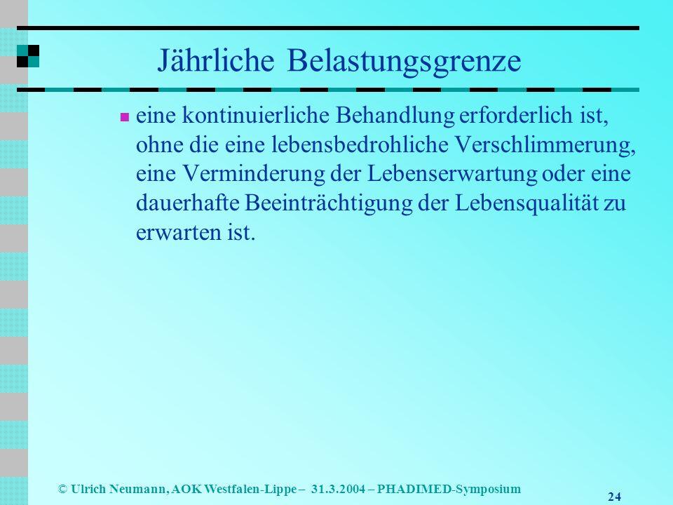 24 © Ulrich Neumann, AOK Westfalen-Lippe – 31.3.2004 – PHADIMED-Symposium Jährliche Belastungsgrenze eine kontinuierliche Behandlung erforderlich ist, ohne die eine lebensbedrohliche Verschlimmerung, eine Verminderung der Lebenserwartung oder eine dauerhafte Beeinträchtigung der Lebensqualität zu erwarten ist.
