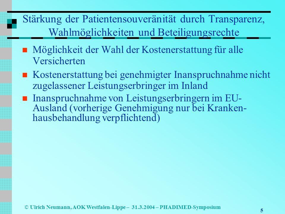 5 © Ulrich Neumann, AOK Westfalen-Lippe – 31.3.2004 – PHADIMED-Symposium Stärkung der Patientensouveränität durch Transparenz, Wahlmöglichkeiten und Beteiligungsrechte Möglichkeit der Wahl der Kostenerstattung für alle Versicherten Kostenerstattung bei genehmigter Inanspruchnahme nicht zugelassener Leistungserbringer im Inland Inanspruchnahme von Leistungserbringern im EU- Ausland (vorherige Genehmigung nur bei Kranken- hausbehandlung verpflichtend)