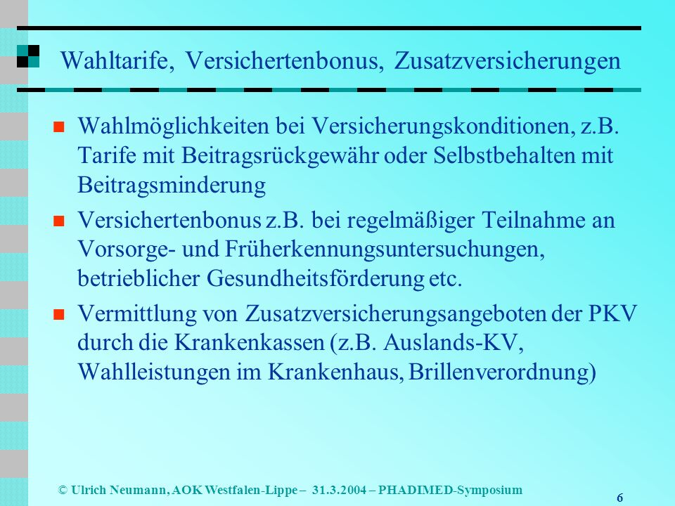 6 © Ulrich Neumann, AOK Westfalen-Lippe – 31.3.2004 – PHADIMED-Symposium Wahltarife, Versichertenbonus, Zusatzversicherungen Wahlmöglichkeiten bei Versicherungskonditionen, z.B.