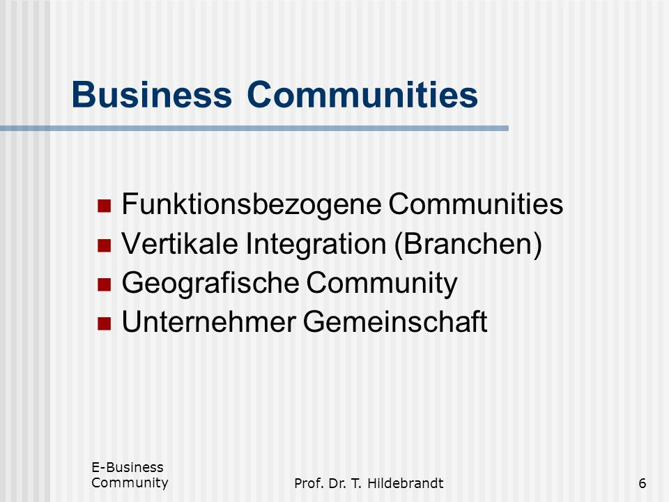 E-Business CommunityProf. Dr. T. Hildebrandt6 Business Communities Funktionsbezogene Communities Vertikale Integration (Branchen) Geografische Communi