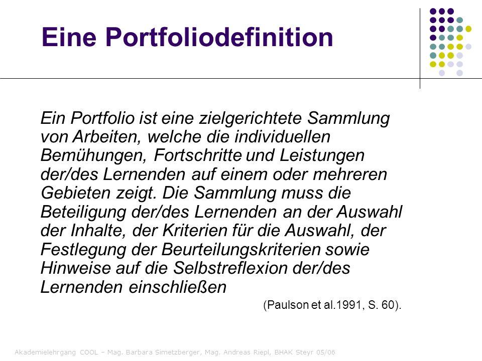 Akademielehrgang COOL – Mag. Barbara Simetzberger, Mag. Andreas Riepl, BHAK Steyr 05/06 Eine Portfoliodefinition Ein Portfolio ist eine zielgerichtete