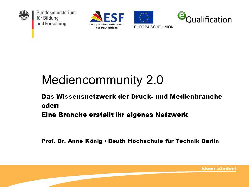 Mediencommunity 2.0 Das Wissensnetzwerk der Druck- und Medienbranche oder: Eine Branche erstellt ihr eigenes Netzwerk Prof. Dr. Anne König · Beuth Hoc