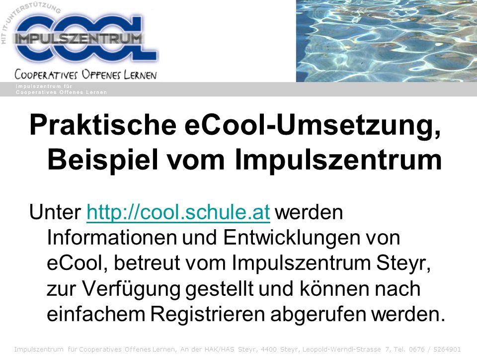 Impulszentrum für Cooperatives Offenes Lernen, An der HAK/HAS Steyr, 4400 Steyr, Leopold-Werndl-Strasse 7, Tel. 0676 / 5264901 Praktische eCool-Umsetz