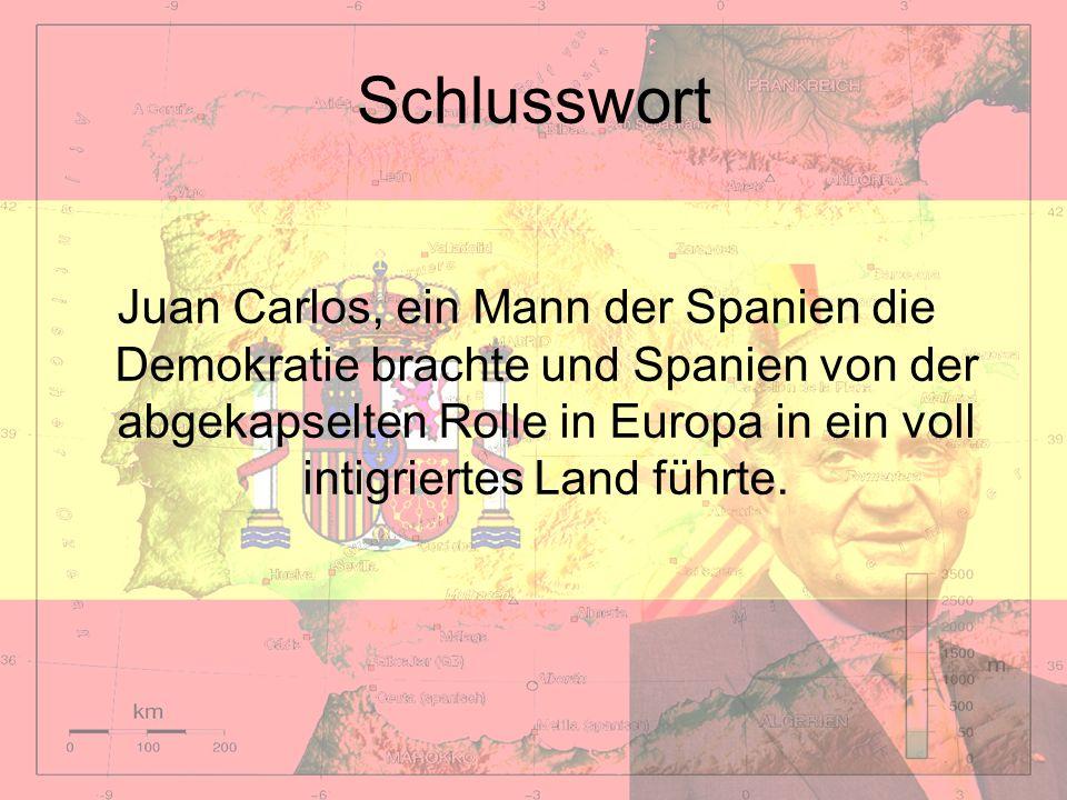 Schlusswort Juan Carlos, ein Mann der Spanien die Demokratie brachte und Spanien von der abgekapselten Rolle in Europa in ein voll intigriertes Land f