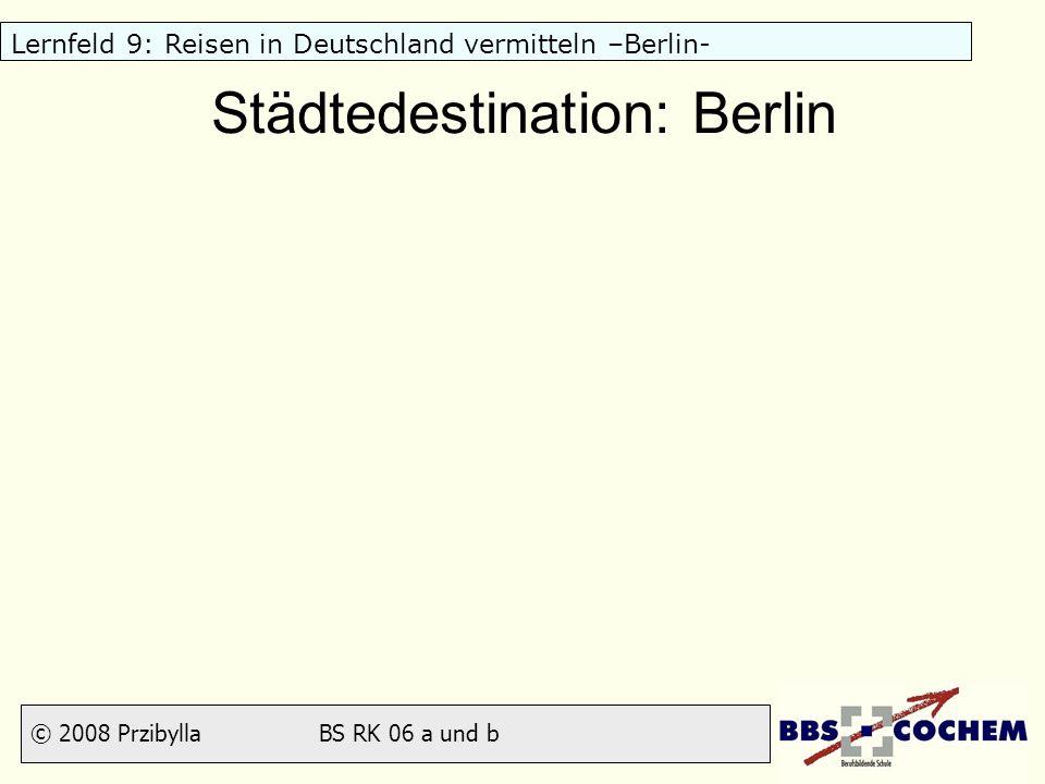 © 2008 Przibylla BS RK 06 a und b Lernfeld 9: Reisen in Deutschland vermitteln –Berlin- 9 Feste und Veranstaltungen Internationale Grüne Woche (Januar) Internationale Tourismusbörse (März) Berlinale (Februar) Karneval der Kulturen (Pfingsten) Loveparade (Juli, evtl.