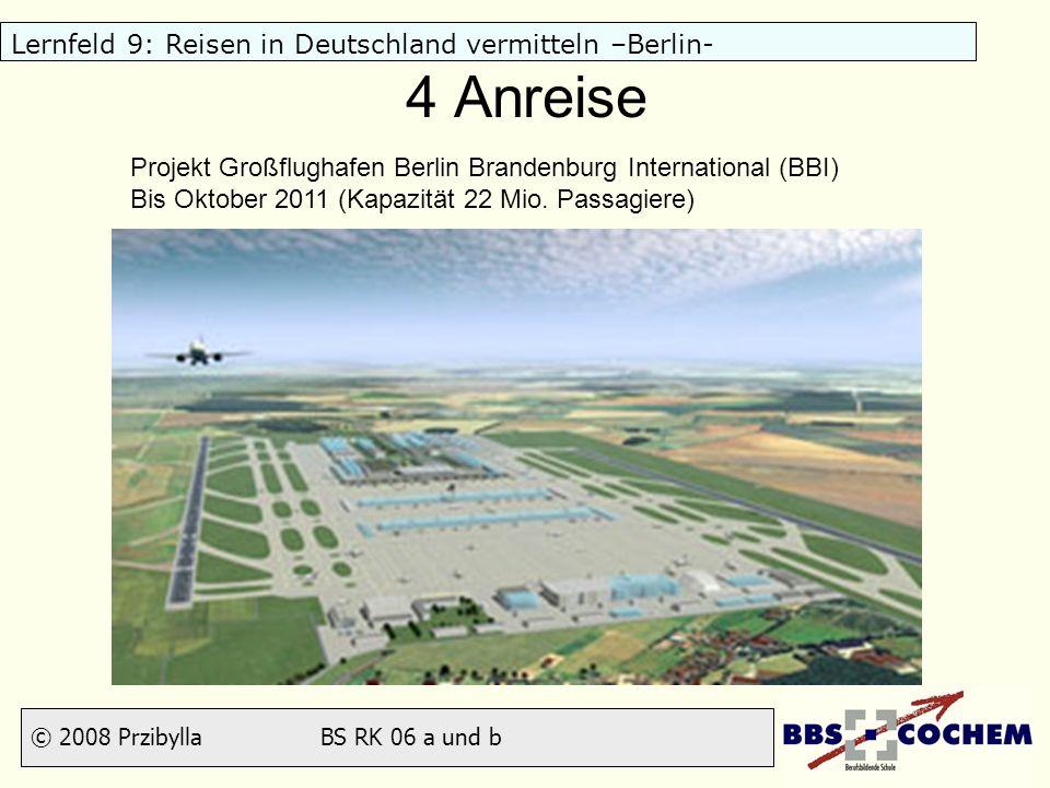 © 2008 Przibylla BS RK 06 a und b Lernfeld 9: Reisen in Deutschland vermitteln –Berlin- 4 Anreise Projekt Großflughafen Berlin Brandenburg Internation