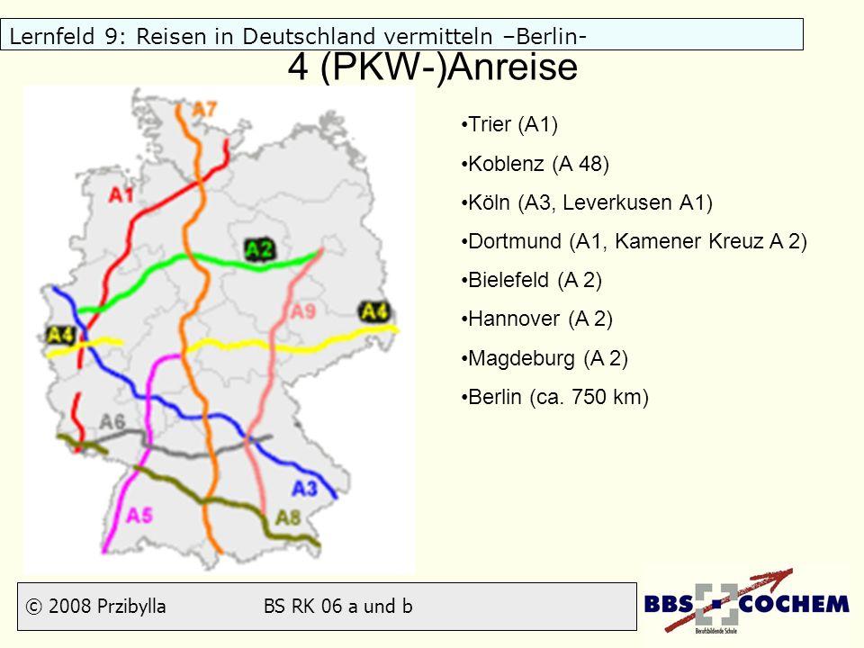 © 2008 Przibylla BS RK 06 a und b Lernfeld 9: Reisen in Deutschland vermitteln –Berlin- 4 (PKW-)Anreise Trier (A1) Koblenz (A 48) Köln (A3, Leverkusen