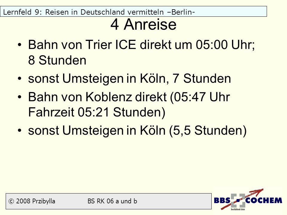 © 2008 Przibylla BS RK 06 a und b Lernfeld 9: Reisen in Deutschland vermitteln –Berlin- 4 Anreise Bahn von Trier ICE direkt um 05:00 Uhr; 8 Stunden so