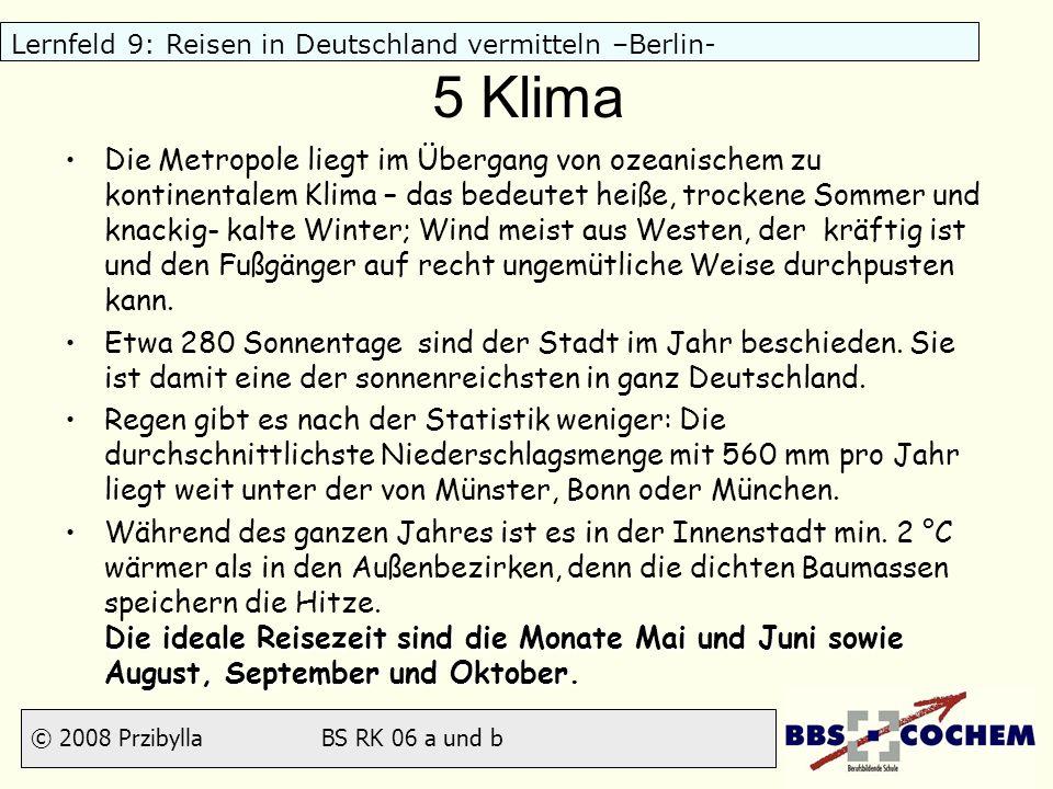 © 2008 Przibylla BS RK 06 a und b Lernfeld 9: Reisen in Deutschland vermitteln –Berlin- 5 Klima Die Metropole liegt im Übergang von ozeanischem zu kon