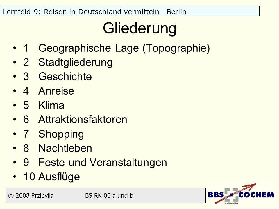 © 2008 Przibylla BS RK 06 a und b Lernfeld 9: Reisen in Deutschland vermitteln –Berlin- Gliederung 1 Geographische Lage (Topographie) 2 Stadtgliederun