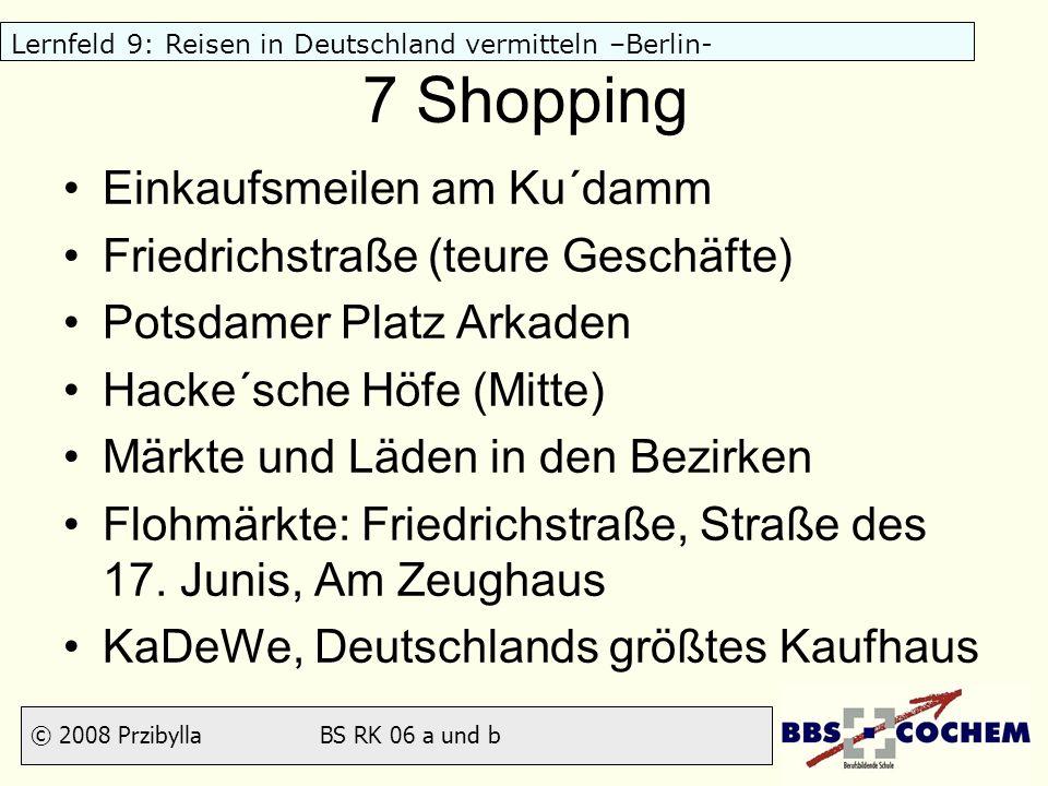 © 2008 Przibylla BS RK 06 a und b Lernfeld 9: Reisen in Deutschland vermitteln –Berlin- 7 Shopping Einkaufsmeilen am Ku´damm Friedrichstraße (teure Ge