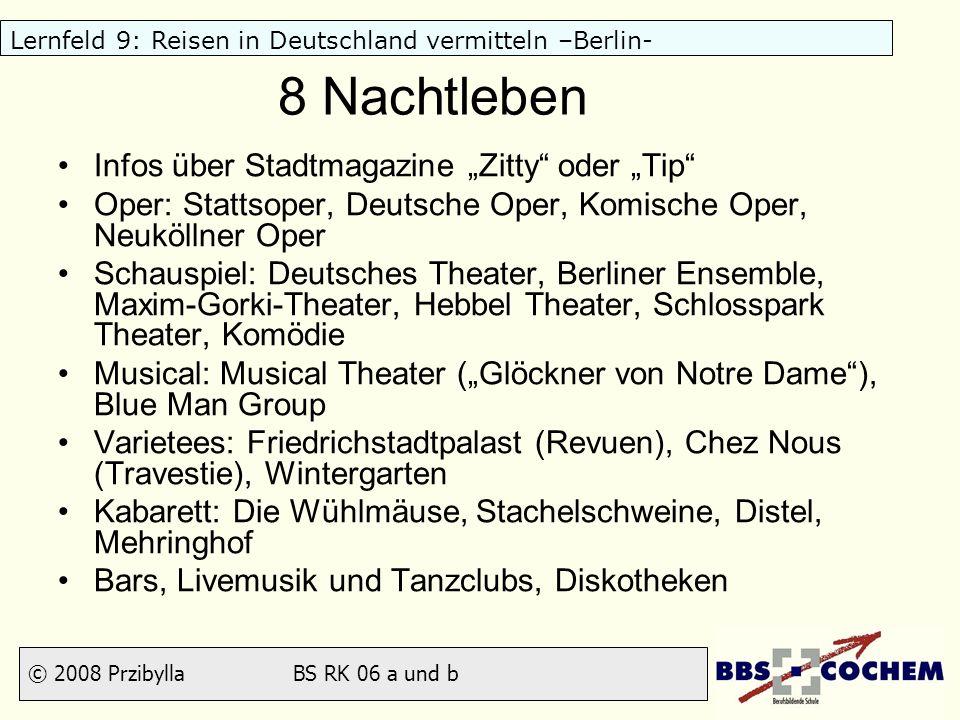 © 2008 Przibylla BS RK 06 a und b Lernfeld 9: Reisen in Deutschland vermitteln –Berlin- 8 Nachtleben Infos über Stadtmagazine Zitty oder Tip Oper: Sta