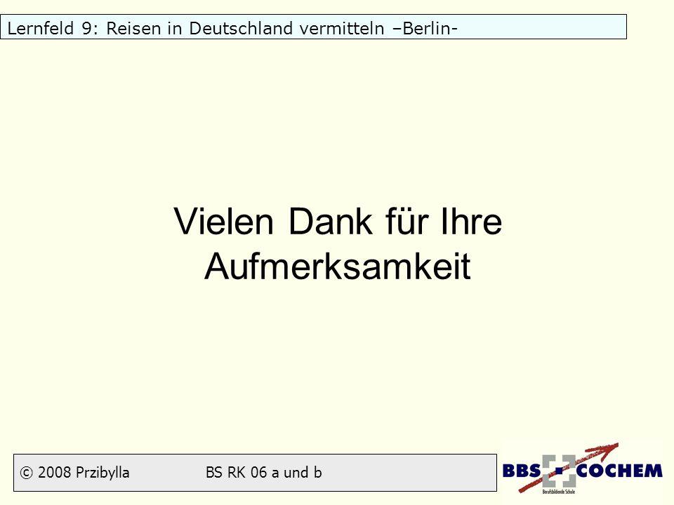 © 2008 Przibylla BS RK 06 a und b Lernfeld 9: Reisen in Deutschland vermitteln –Berlin- Vielen Dank für Ihre Aufmerksamkeit