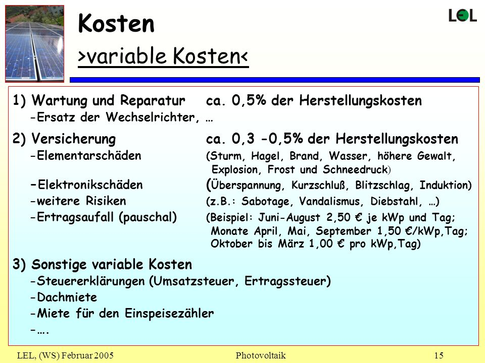 LEL, (WS) Februar 2005Photovoltaik15 Kosten >variable Kosten< 1) Wartung und Reparaturca. 0,5% der Herstellungskosten -Ersatz der Wechselrichter, … 2)