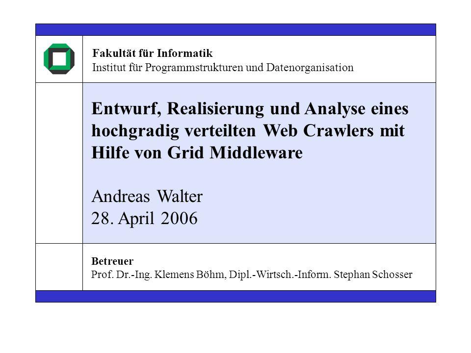 Entwurf, Realisierung und Analyse eines hochgradig verteilten Web Crawlers mit Hilfe von Grid Middleware Andreas Walter 28. April 2006 Fakultät für In