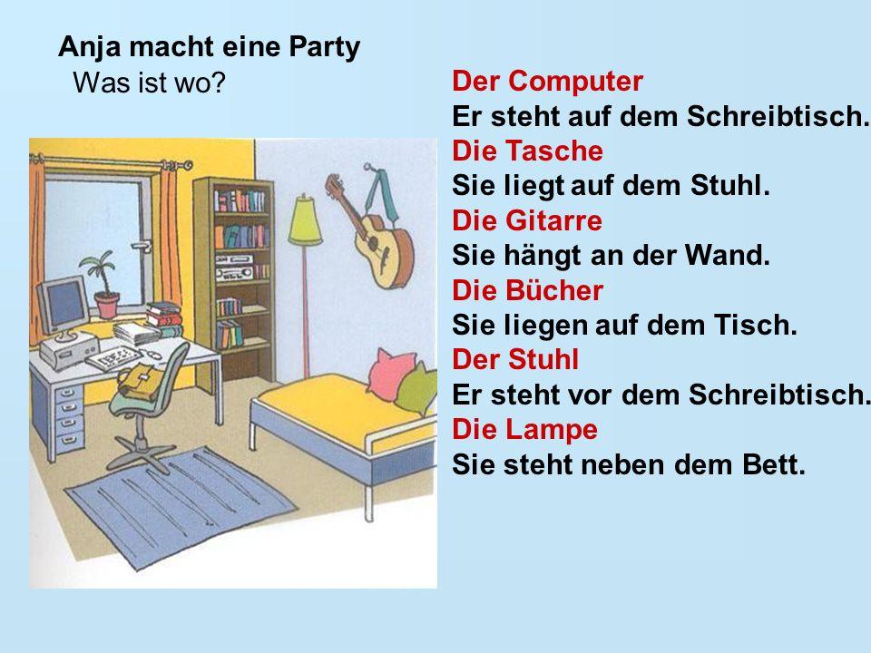 Anja macht eine Party Was ist wo? Der Computer Er steht auf dem Schreibtisch. Die Tasche Sie liegt auf dem Stuhl. Die Gitarre Sie hängt an der Wand. D