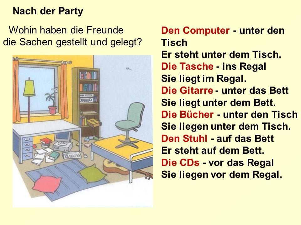 Wohin haben die Freunde die Sachen gestellt und gelegt? Nach der Party Den Computer - unter den Tisch Er steht unter dem Tisch. Die Tasche - ins Regal