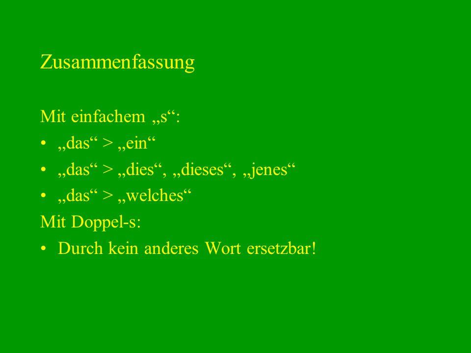 Zusammenfassung Mit einfachem s: das > ein das > dies, dieses, jenes das > welches Mit Doppel-s: Durch kein anderes Wort ersetzbar!