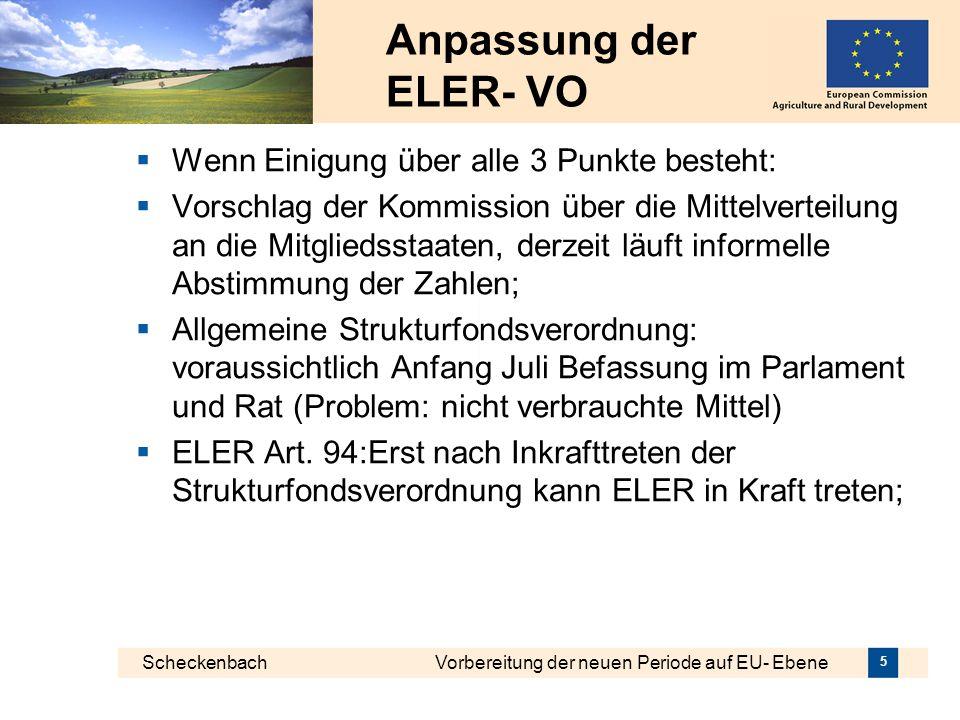 Scheckenbach Vorbereitung der neuen Periode auf EU- Ebene 5 Anpassung der ELER- VO Wenn Einigung über alle 3 Punkte besteht: Vorschlag der Kommission