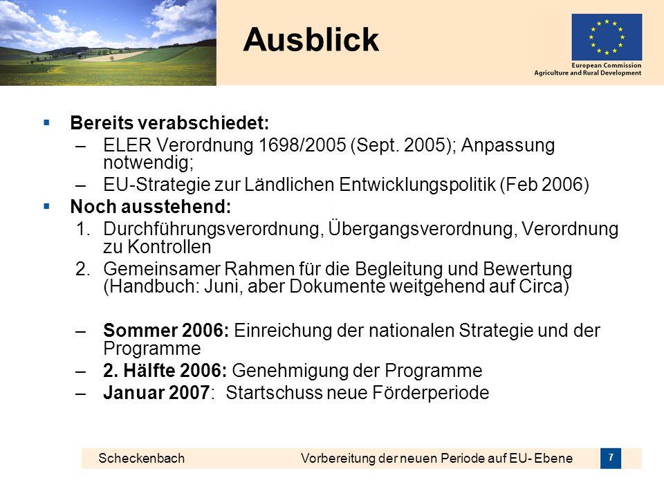 Scheckenbach Vorbereitung der neuen Periode auf EU- Ebene 7 Ausblick Bereits verabschiedet: –ELER Verordnung 1698/2005 (Sept. 2005); Anpassung notwend