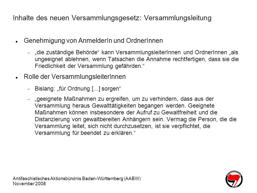 Antifaschistisches Aktionsbündnis Baden-Württemberg (AABW) November 2008 Inhalte des neuen VersG: Demonstrationseinschränkungen Militanzverbot Verbot von gleichartigen Kleidungsstücken, die den Eindruck der Gewaltbereitschaft vermitteln Auftreten, [...] das eine einschüchternde Wirkung auf die Bevölkerung entfalten kann Stellung von Versammlungen Gleichrangige Rechte Dritter Frühere Anmeldung erforderlich 3 statt 2 Tage vor der Veranstaltung Überwachung legalisiert Übersichtsaufnahmen verwertbar auch zur Verfolgung einer Straftat oder Ordnungswidrigkeit und Gefahrenabwehr