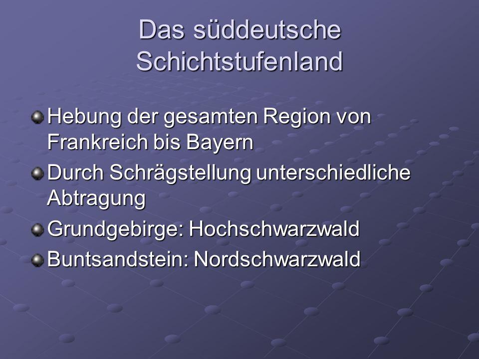 Das süddeutsche Schichtstufenland Hebung der gesamten Region von Frankreich bis Bayern Durch Schrägstellung unterschiedliche Abtragung Grundgebirge: Hochschwarzwald Buntsandstein: Nordschwarzwald