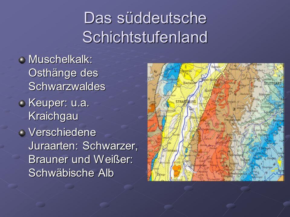 Das süddeutsche Schichtstufenland Muschelkalk: Osthänge des Schwarzwaldes Keuper: u.a.