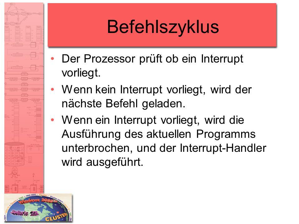Befehlszyklus Der Prozessor prüft ob ein Interrupt vorliegt. Wenn kein Interrupt vorliegt, wird der nächste Befehl geladen. Wenn ein Interrupt vorlieg