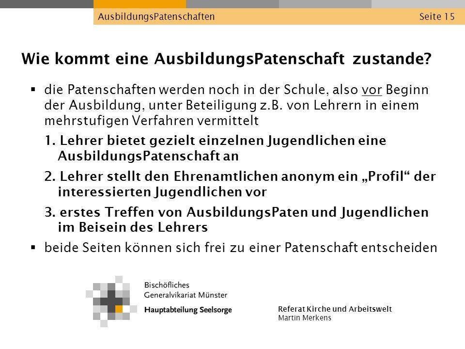 Referat Kirche und Arbeitswelt Martin Merkens AusbildungsPatenschaftenSeite 15 Wie kommt eine AusbildungsPatenschaft zustande? die Patenschaften werde