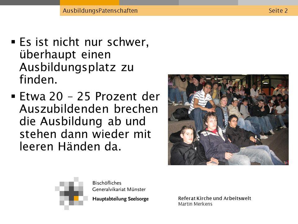 Referat Kirche und Arbeitswelt Martin Merkens AusbildungsPatenschaftenSeite 2 Es ist nicht nur schwer, überhaupt einen Ausbildungsplatz zu finden. Etw
