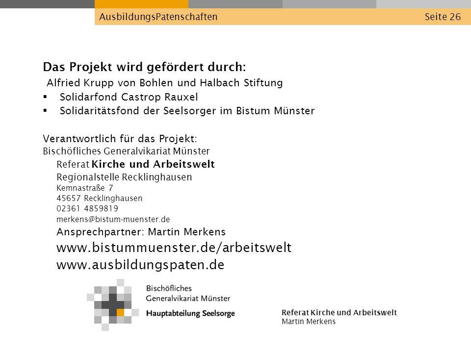 Referat Kirche und Arbeitswelt Martin Merkens AusbildungsPatenschaftenSeite 26 Das Projekt wird gefördert durch: Alfried Krupp von Bohlen und Halbach