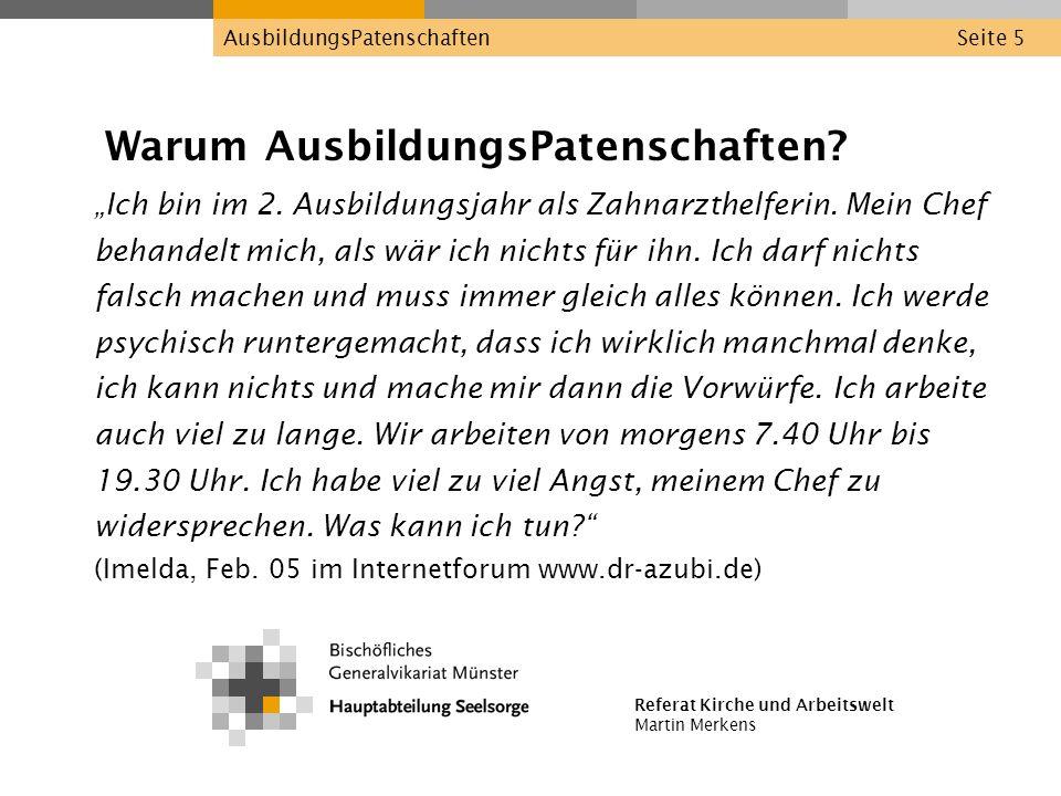 Referat Kirche und Arbeitswelt Martin Merkens AusbildungsPatenschaftenSeite 5 Warum AusbildungsPatenschaften? Ich bin im 2. Ausbildungsjahr als Zahnar