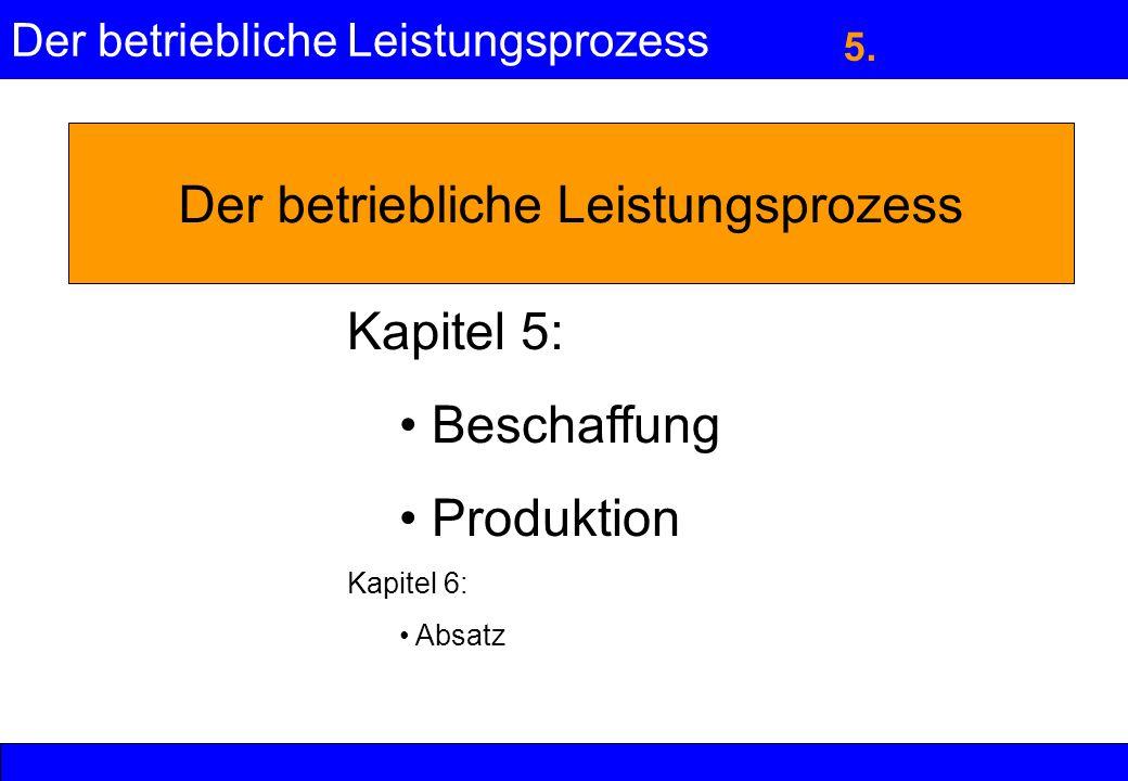 Der betriebliche Leistungsprozess Kapitel 5: Beschaffung Produktion Kapitel 6: Absatz 5.