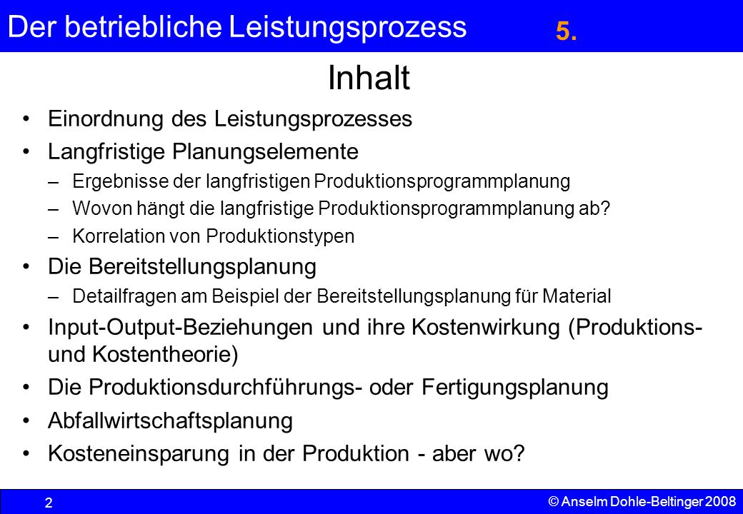 Der betriebliche Leistungsprozess 3 © Anselm Dohle-Beltinger 2008 Einordnung des Leistungsprozesses Produktionsfaktoren (Input, Faktoreinsatz) Produktion (Kombinationsprozeß) Produkte (Output, Ausbringung) 5.1