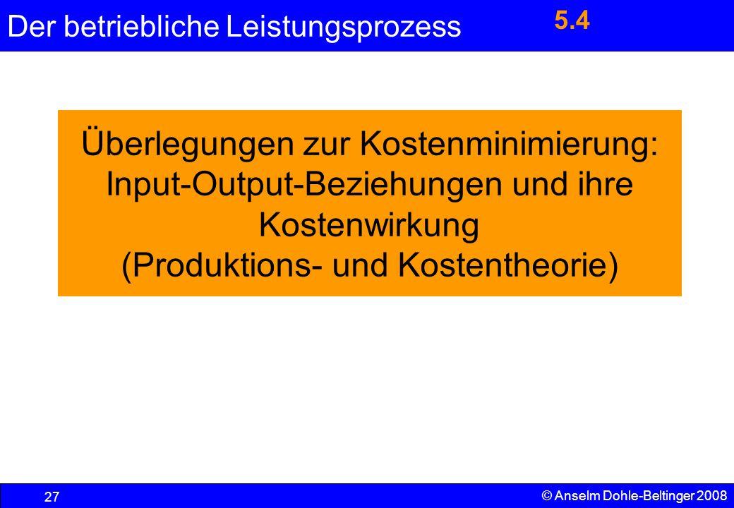 Der betriebliche Leistungsprozess 27 © Anselm Dohle-Beltinger 2008 Überlegungen zur Kostenminimierung: Input-Output-Beziehungen und ihre Kostenwirkung