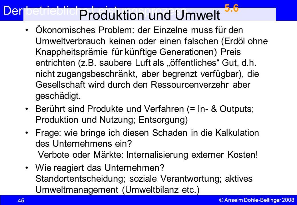 Der betriebliche Leistungsprozess 45 © Anselm Dohle-Beltinger 2008 Produktion und Umwelt Ökonomisches Problem: der Einzelne muss für den Umweltverbrau