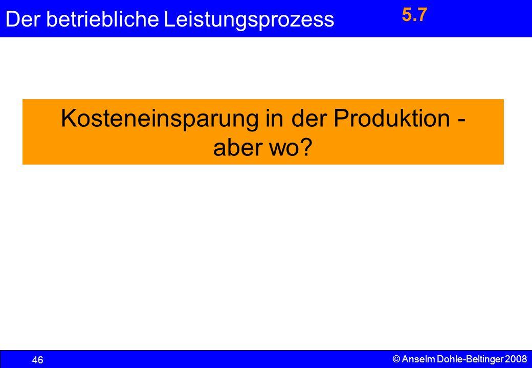 Der betriebliche Leistungsprozess 46 © Anselm Dohle-Beltinger 2008 Kosteneinsparung in der Produktion - aber wo? 5.7