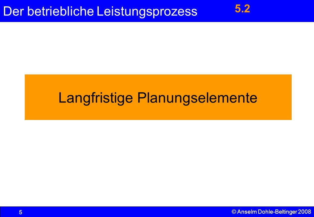 Der betriebliche Leistungsprozess 5 © Anselm Dohle-Beltinger 2008 Langfristige Planungselemente 5.2