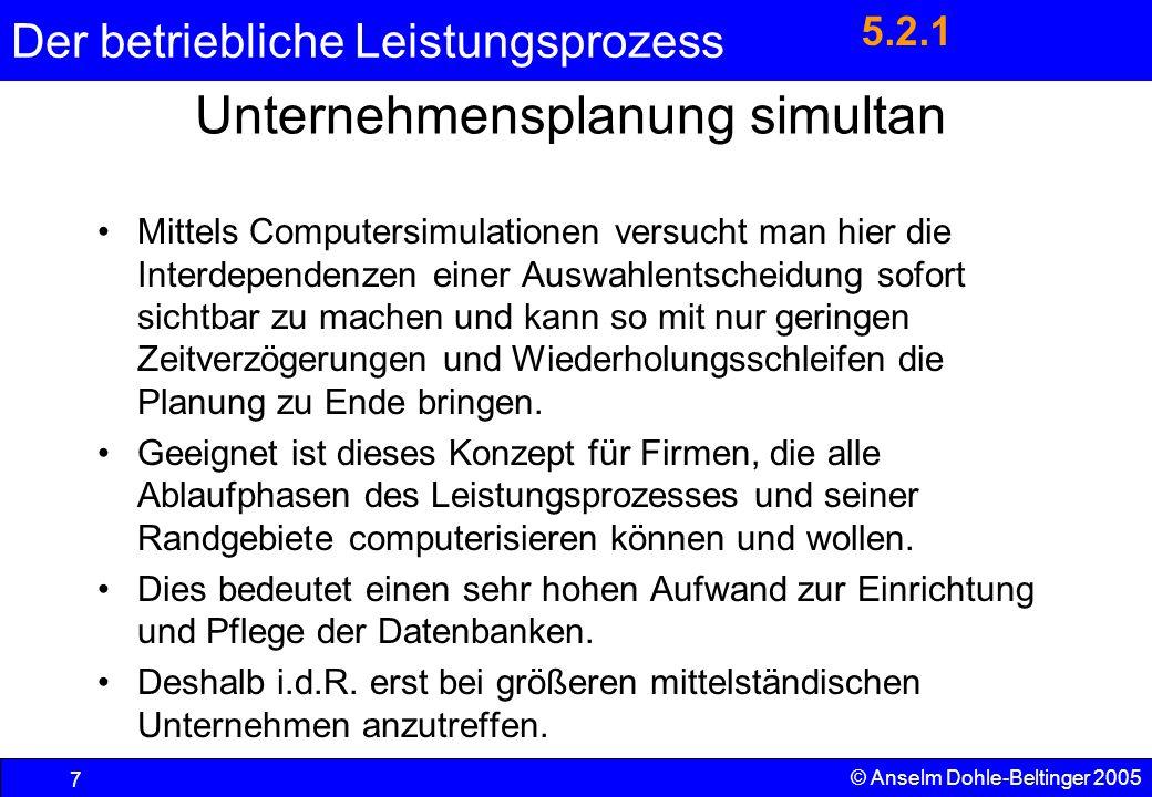 Der betriebliche Leistungsprozess 7 © Anselm Dohle-Beltinger 2005 Unternehmensplanung simultan Mittels Computersimulationen versucht man hier die Inte