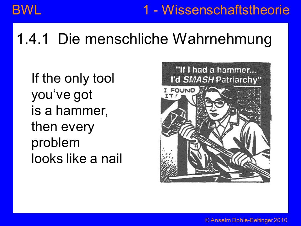 1 - WissenschaftstheorieBWL 1.4.1 Die menschliche Wahrnehmung If the only tool youve got is a hammer, then every problem looks like a nail © Anselm Do