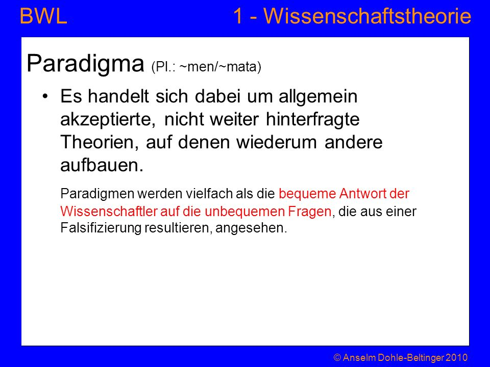 1 - WissenschaftstheorieBWL Paradigma (Pl.: ~men/~mata) Es handelt sich dabei um allgemein akzeptierte, nicht weiter hinterfragte Theorien, auf denen