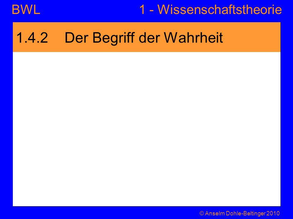 1 - WissenschaftstheorieBWL 1.4.2 Der Begriff der Wahrheit © Anselm Dohle-Beltinger 2010